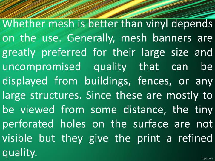 Whether mesh is better than vinyl depends on the use. Generally, mesh banners are greatly preferred for their large size and uncompromised quality that can be displayed from buildings, fences, or any large structures. Since these are mostly to be viewed from some distance, the tiny perforated holes on the surface are not visible but they give the print a refined quality.