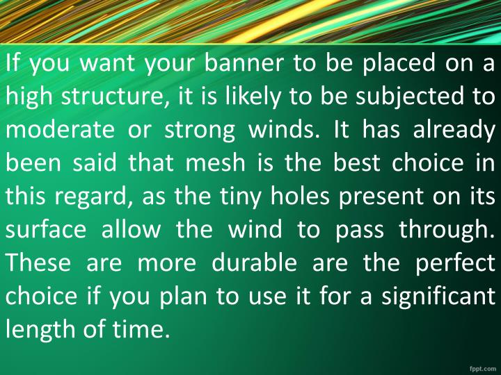 If you want your banner to be placed on a high structure, it is likely to be subjected to moderate or strong winds. It has already been said that mesh is the best choice in this regard, as the tiny holes present on its surface allow the wind to pass through. These are more durable are the perfect choice if you plan to use it for a significant length of time.