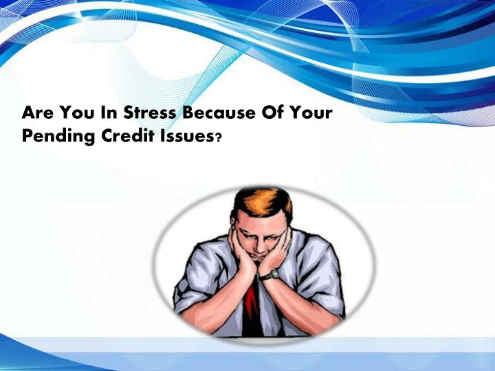 Are You In Stress Because Of Your Pending Credit Issues?