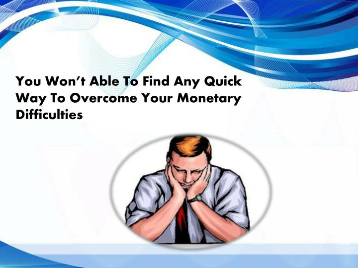 You Won't Able To Find Any Quick Way To Overcome Your Monetary Difficulties