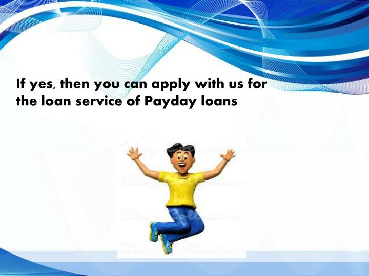 If yes, then you can apply with us for the loan service of Payday loans