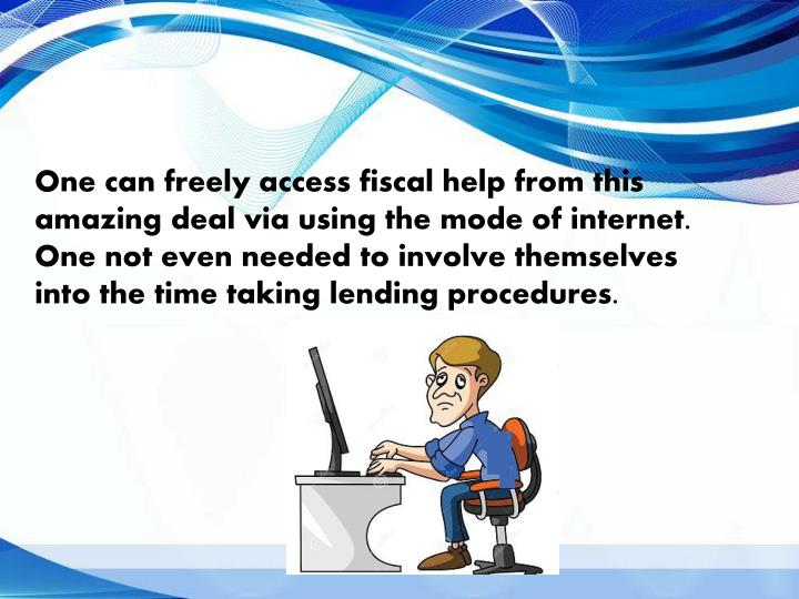 One can freely access fiscal help from this amazing deal via using the mode of internet. One not even needed to involve themselves into the time taking lending procedures.