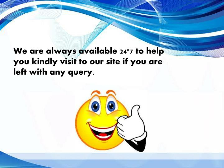 We are always available 24*7 to help you kindly visit to our site if you are left with any query.