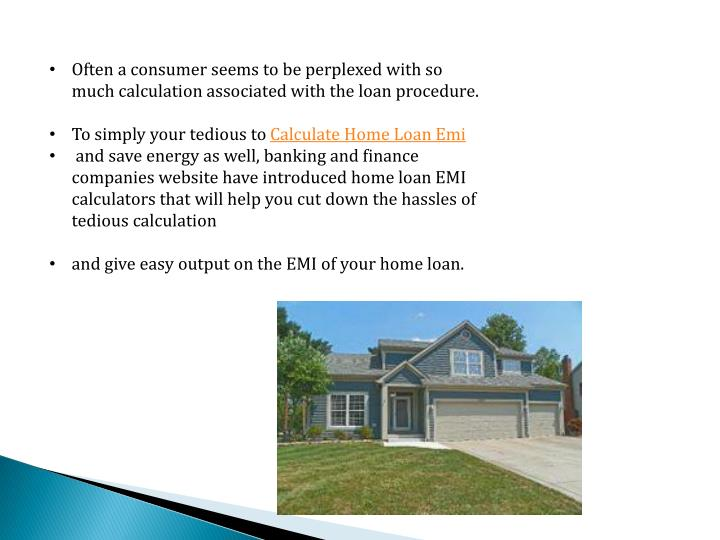 Often a consumer seems to be perplexed with so much calculation associated with the loan procedure.
