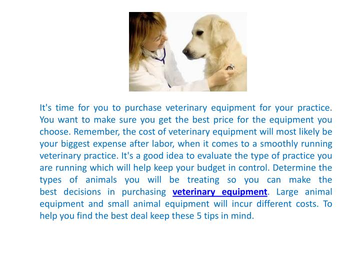 It's time for you to purchase veterinaryequipmentfor your practice. You want to make sure you ge...