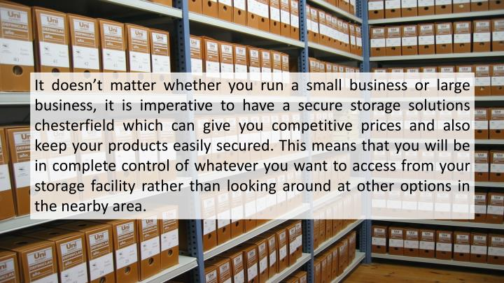 It doesn't matter whether you run a small business or large business, it is imperative to have a secure storage solutions chesterfield which can give you competitive prices and also keep your products easily secured. This means that you will be in complete control of whatever you want to access from your storage facility rather than looking around at other options in the nearby area.
