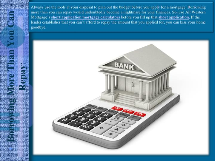 Always use the tools at your disposal to plan out the budget before you apply for a mortgage. Borrowing more than you can repay would undoubtedly become a nightmare for your finances. So, use All Western Mortgage's