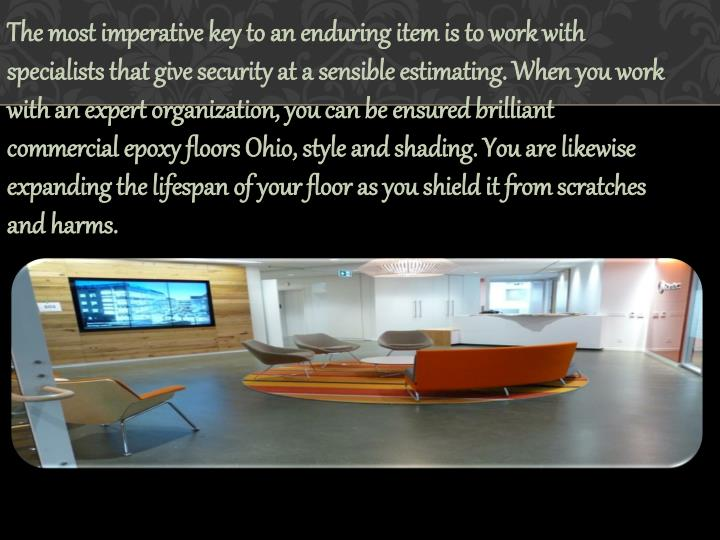 The most imperative key to an enduring item is to work with specialists that give security at a sensible estimating. When you work with an expert organization, you can be ensured brilliant commercial epoxy floors Ohio, style and shading. You are likewise expanding the lifespan of your floor as you shield it from scratches and harms.