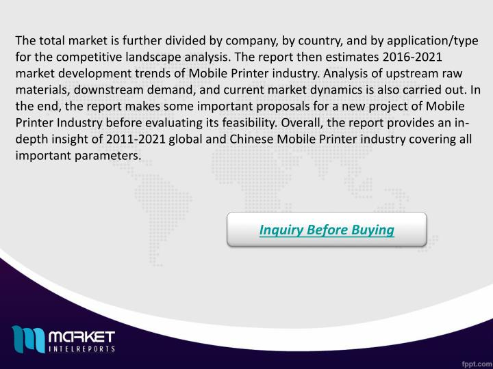 The total market is further divided by company, by country, and by application/type for the competitive landscape analysis. The report then estimates 2016-2021 market development trends of Mobile Printer industry. Analysis of upstream raw materials, downstream demand, and current market dynamics is also carried out. In the end, the report makes some important proposals for a new project of Mobile Printer Industry before evaluating its feasibility. Overall, the report provides an in-depth insight of 2011-2021 global and Chinese Mobile Printer industry covering all important parameters.