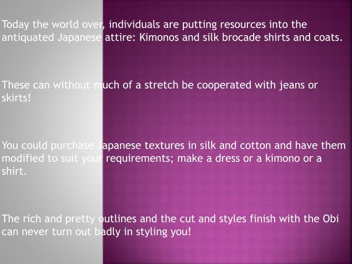 Today the world over, individuals are putting resources into the antiquated Japanese attire: Kimonos and silk brocade shirts and coats