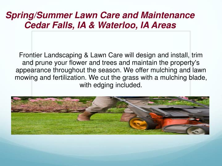 Frontier Landscaping & Lawn Care will design and install, trim and prune your flower and trees and maintain the property's appearance throughout the season. We offer mulching and lawn mowing and fertilization. We cut the grass with a mulching blade, with edging included.