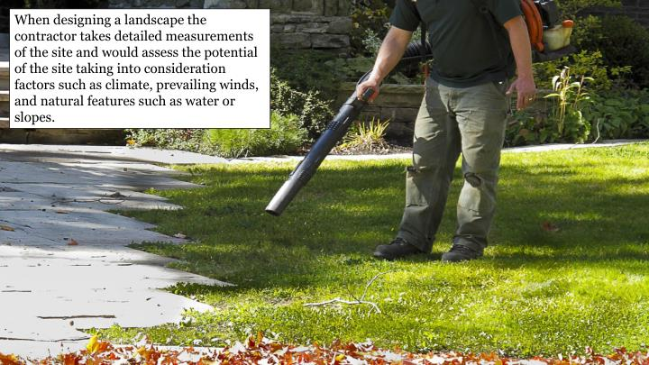 When designing a landscape the contractor takes detailed measurements of the site and would assess the potential of the site taking into consideration factors such as climate, prevailing winds, and natural features such as water or slopes.