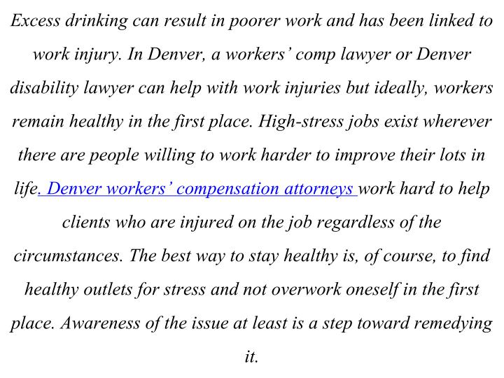 Excess drinking can result in poorer work and has been linked to work injury. In Denver, a workers' comp lawyer or Denver disability lawyer can help with work injuries but ideally, workers remain healthy in the first place. High-stress jobs exist wherever there are people willing to work harder to improve their lots in life