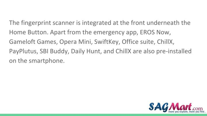 The fingerprint scanner is integrated at the front underneath the Home Button. Apart from the emergency app, EROS Now, Gameloft Games, Opera Mini, SwiftKey, Office suite, ChillX, PayPlutus, SBI Buddy, Daily Hunt, and ChillX are also pre-installed on the smartphone.