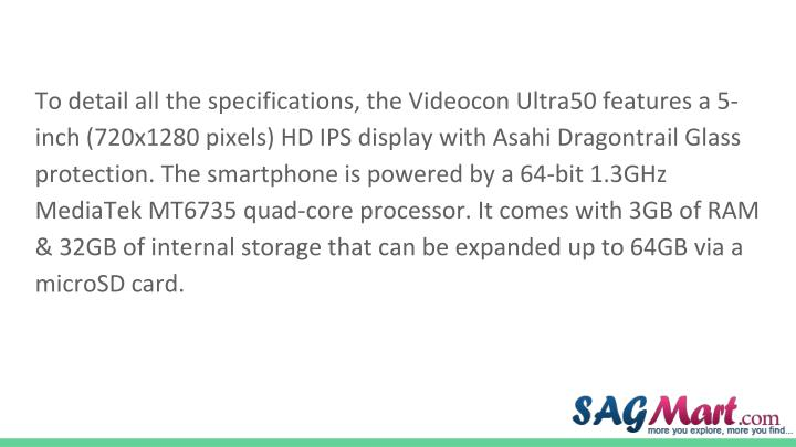 To detail all the specifications, the Videocon Ultra50 features a 5-inch (720x1280 pixels) HD IPS display with Asahi Dragontrail Glass protection. The smartphone is powered by a 64-bit 1.3GHz MediaTek MT6735 quad-core processor. It comes with 3GB of RAM & 32GB of internal storage that can be expanded up to 64GB via a microSD card.