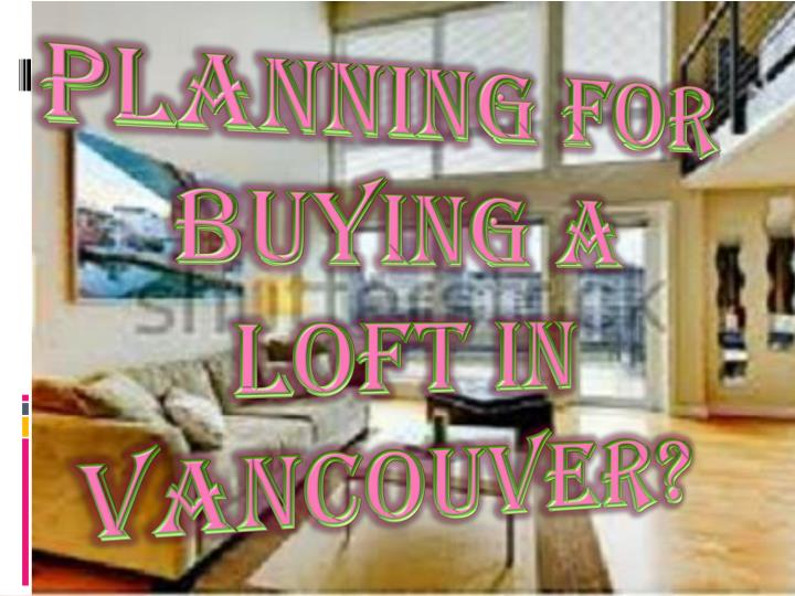 planning for buying a loft in vancouver