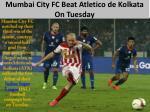 mumbai city fc beat atletico de kolkata on tuesday