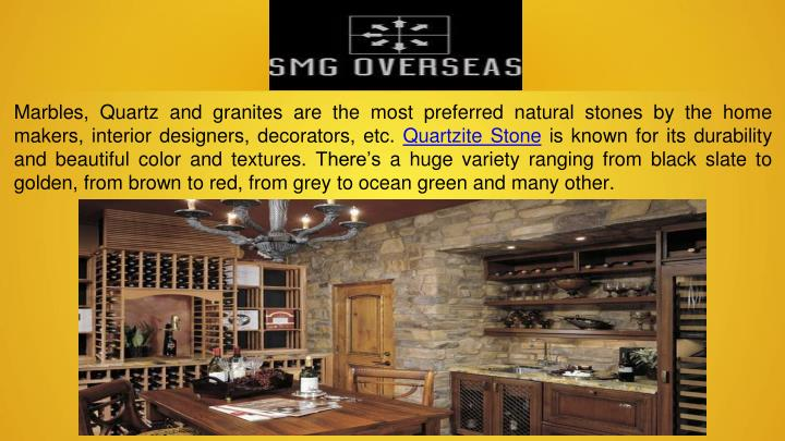 Marbles, Quartz and granites are the most preferred natural stones by the home makers, interior designers, decorators, etc.