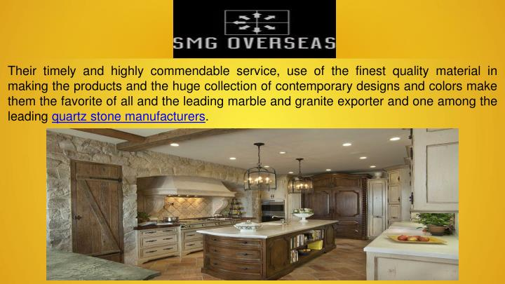 Their timely and highly commendable service, use of the finest quality material in making the products and the huge collection of contemporary designs and colors make them the favorite of all and the leading marble and granite exporter and one among the leading