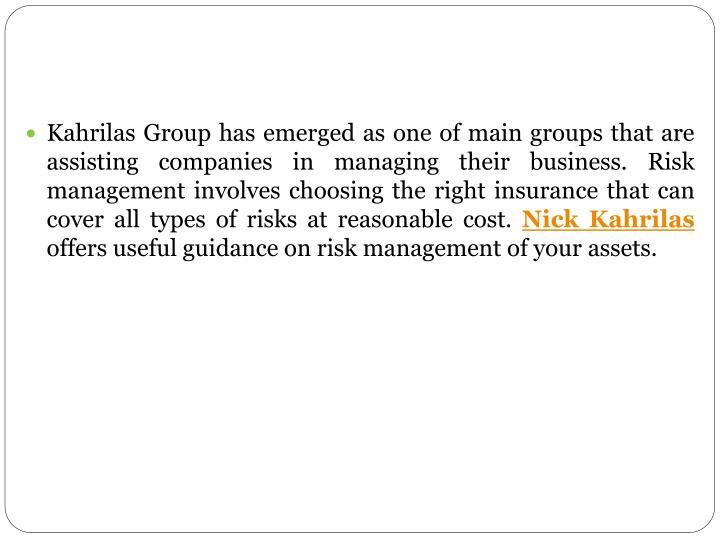 Kahrilas Group has emerged as one of main groups that are assisting companies in managing their business. Risk management involves choosing the right insurance that can cover all types of risks at reasonable cost.