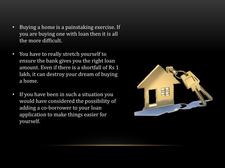 Buying a home is a painstaking exercise. If you are buying one with loan then it is all the more dif...