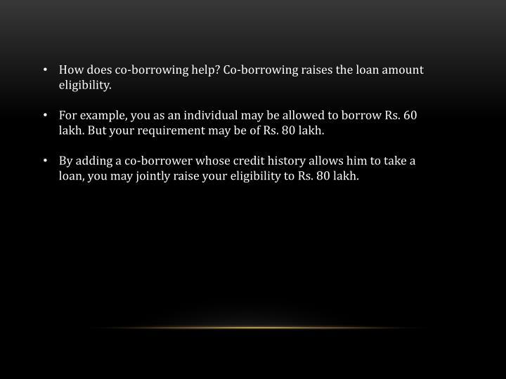 How does co-borrowing help? Co-borrowing raises the loan amount eligibility.