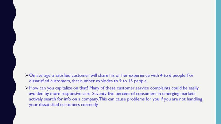 On average, a satisfied customer will share his or her experience with 4 to 6 people. For dissatisfied customers, that number explodes to 9 to 15 people.