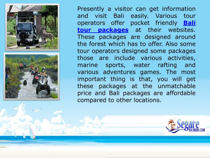 Presently a visitor can get information and visit Bali easily. Various tour operators offer pocket friendly