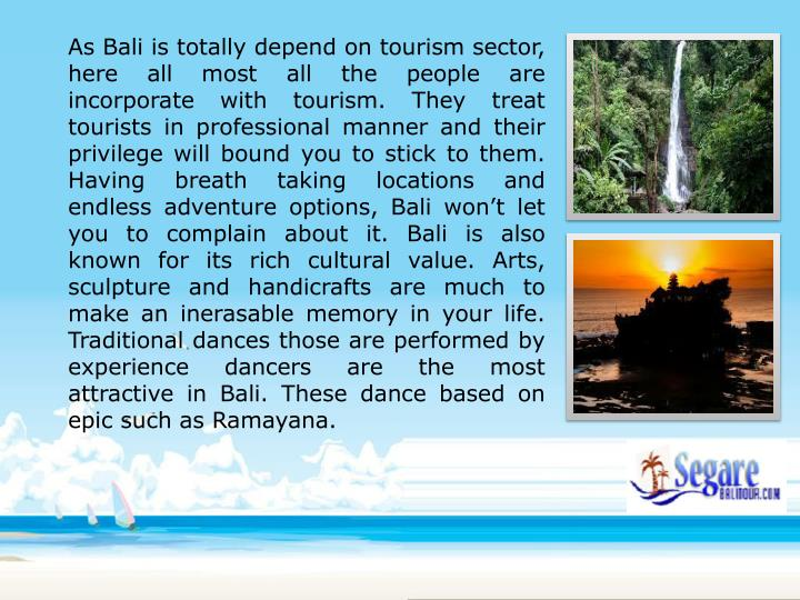As Bali is totally depend on tourism sector, here all most all the people are incorporate with tourism. They treat tourists in professional manner and their privilege will bound you to stick to them. Having breath taking locations and endless adventure options, Bali won't let you to complain about it. Bali is also known for its rich cultural value. Arts, sculpture and handicrafts are much to make an inerasable memory in your life. Traditional dances those are performed by experience dancers are the most attractive in Bali. These dance based on epic such as Ramayana.