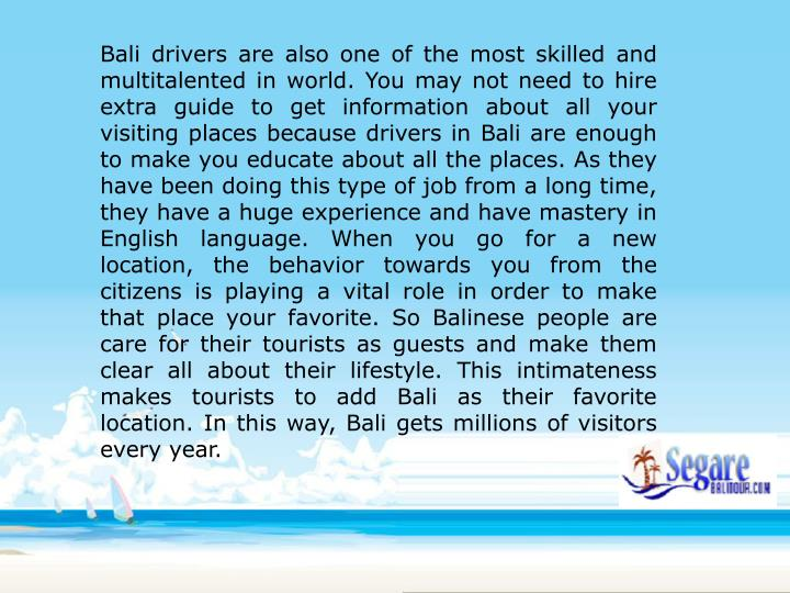 Bali drivers are also one of the most skilled and multitalented in world. You may not need to hire extra guide to get information about all your visiting places because drivers in Bali are enough to make you educate about all the places. As they have been doing this type of job from a long time, they have a huge experience and have mastery in English language. When you go for a new location, the behavior towards you from the citizens is playing a vital role in order to make that place your favorite. So Balinese people are care for their tourists as guests and make them clear all about their lifestyle. This intimateness makes tourists to add Bali as their favorite location. In this way, Bali gets millions of visitors every year.