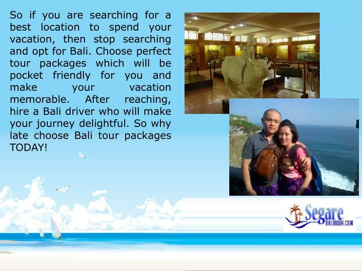 So if you are searching for a best location to spend your vacation, then stop searching and opt for Bali. Choose perfect tour packages which will be pocket friendly for you and make your vacation memorable. After reaching, hire a