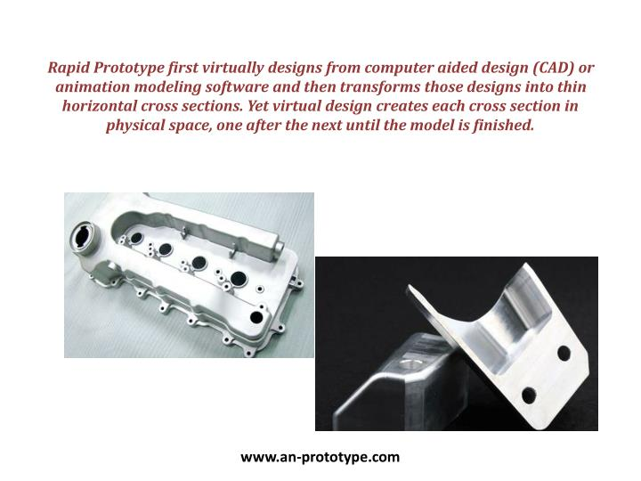 Rapid Prototype first virtually designs from computer aided design (CAD) or animation modeling softw...