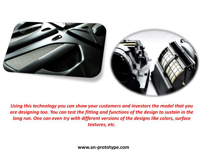 Using this technology you can show your customers and investors the model that you are designing too. You can test the fitting and functions of the design to sustain in the long run. One can even try with different versions of the designs like colors, surface textures, etc.