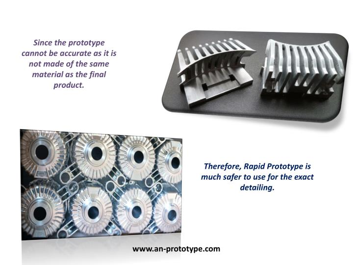 Since the prototype cannot be accurate as it is not made of the same material as the final product.