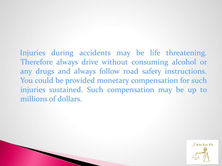 Injuries during accidents may be life threatening. Therefore always drive without consuming alcohol or any drugs and always follow road safety instructions. You could be provided monetary compensation for such injuries sustained. Such compensation may be up to millions of dollars.