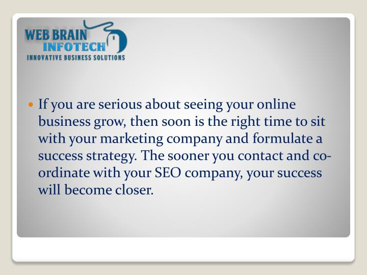 If you are serious about seeing your online business grow, then soon is the right time to sit with your marketing company and formulate a success strategy. The sooner you contact and co-ordinate with your SEO company, your success will become closer.