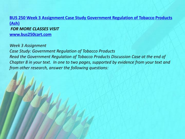BUS 250 Week 3 Assignment Case Study Government Regulation of Tobacco Products (Ash)