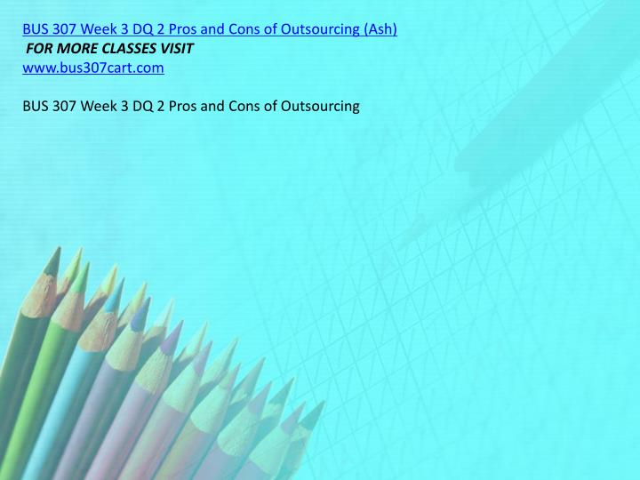 BUS 307 Week 3 DQ 2 Pros and Cons of Outsourcing (Ash)