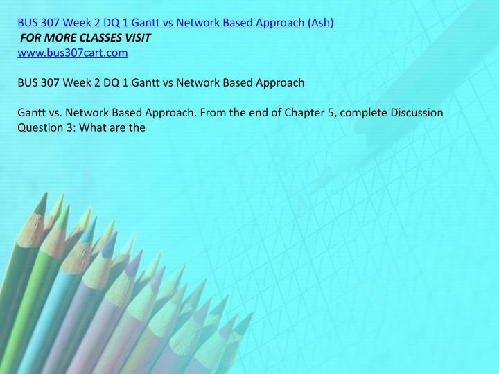 BUS 307 Week 2 DQ 1 Gantt vs Network Based Approach (Ash)
