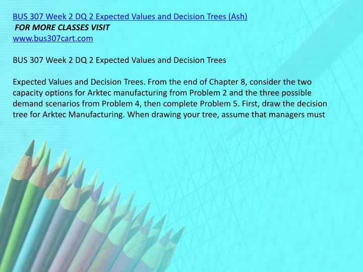 BUS 307 Week 2 DQ 2 Expected Values and Decision Trees (Ash)