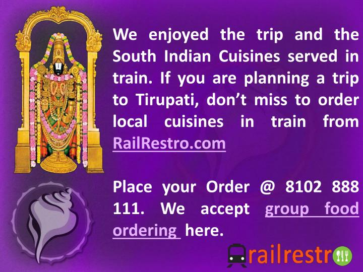 We enjoyed the trip and the South Indian Cuisines served in train. If you are planning a trip to Tirupati, don't miss to order local cuisines in