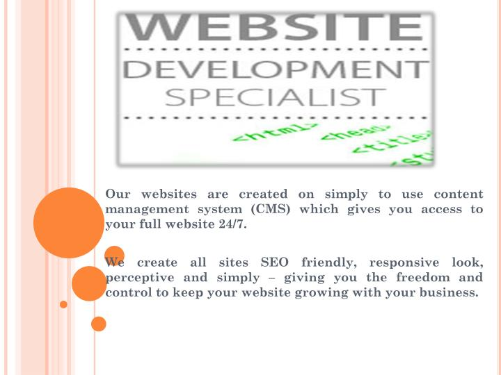 Our websites are created on simply to use content management system (CMS) which gives you access to your full website 24/7.