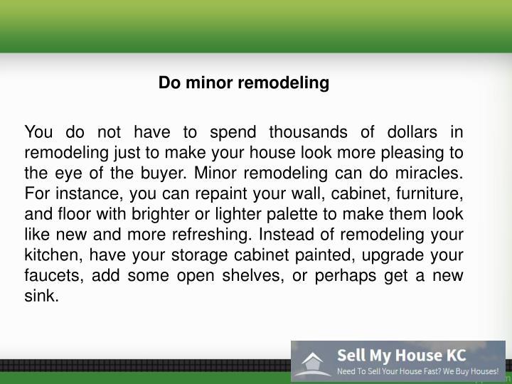 Do minor remodeling