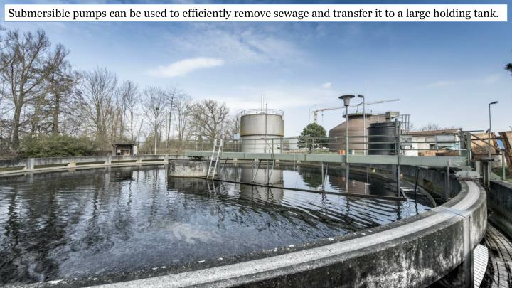 Submersible pumps can be used to efficiently remove sewage and transfer it to a large holding tank.
