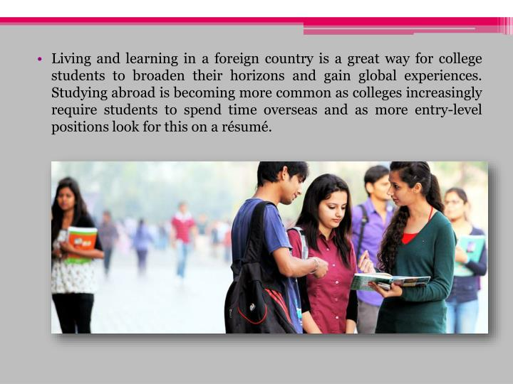 Living and learning in a foreign country is a great way for college students to broaden their horizo...