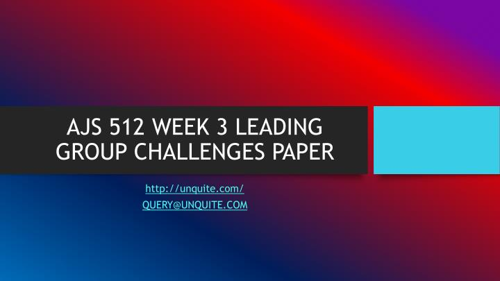 Ajs 512 week 3 leading group challenges paper