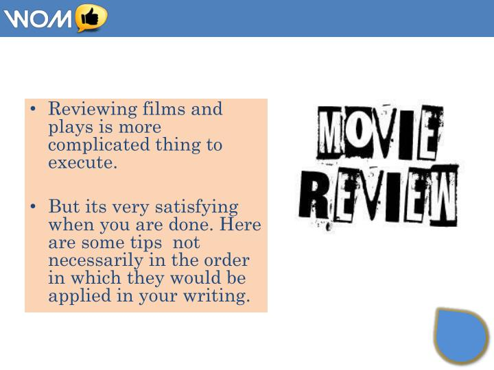 Reviewing films and plays is more complicated thing to execute.