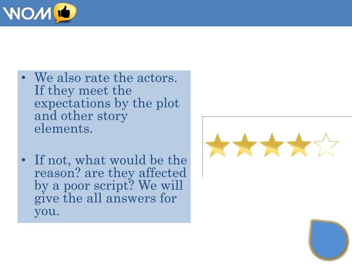 We also rate the actors. If they meet the expectations by the plot and other story elements.