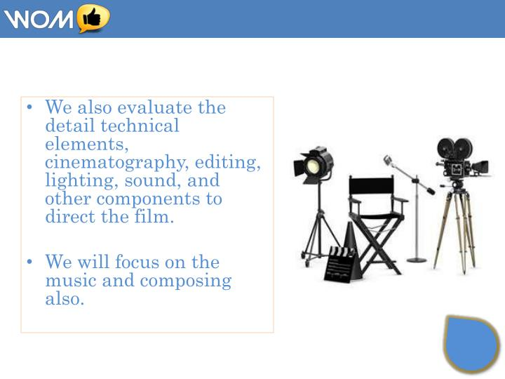 We also evaluate the detail technical elements, cinematography, editing, lighting, sound, and other components to direct
