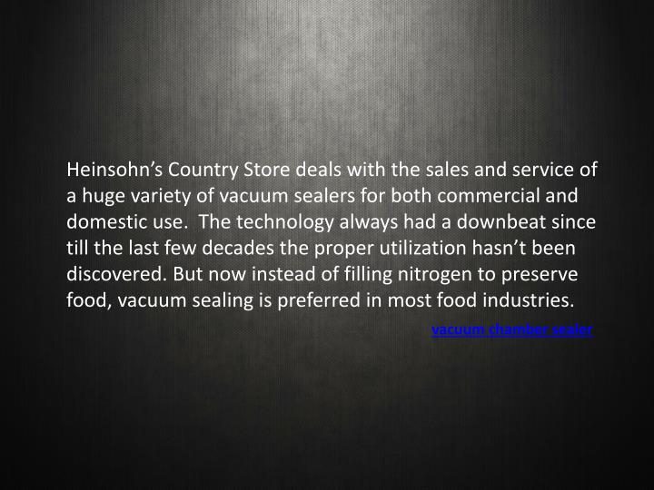 Heinsohn's Country Store deals with the sales and service of a huge variety of vacuum sealers for ...